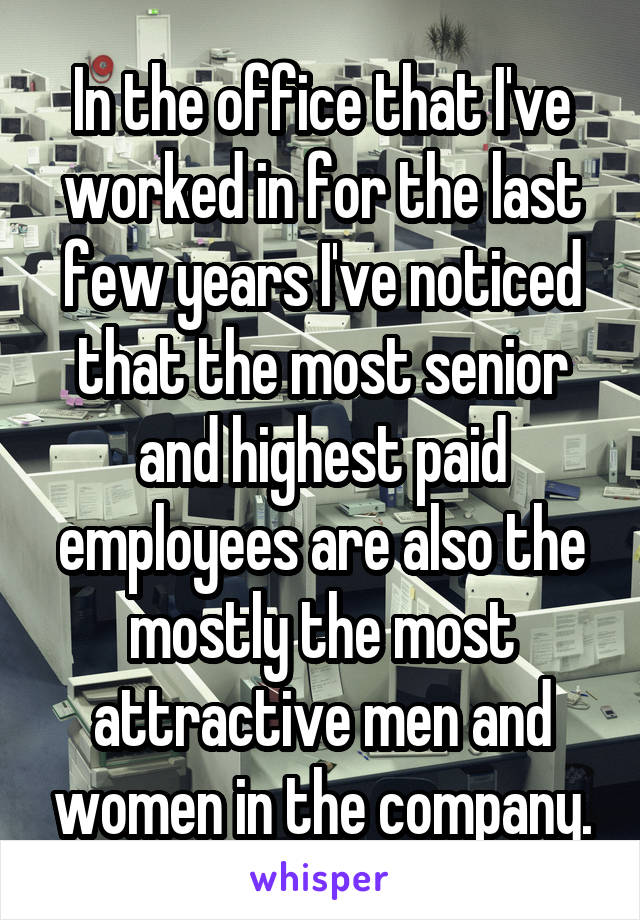 In the office that I've worked in for the last few years I've noticed that the most senior and highest paid employees are also the mostly the most attractive men and women in the company.