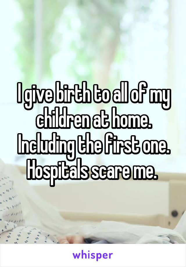 I give birth to all of my children at home. Including the first one. Hospitals scare me.