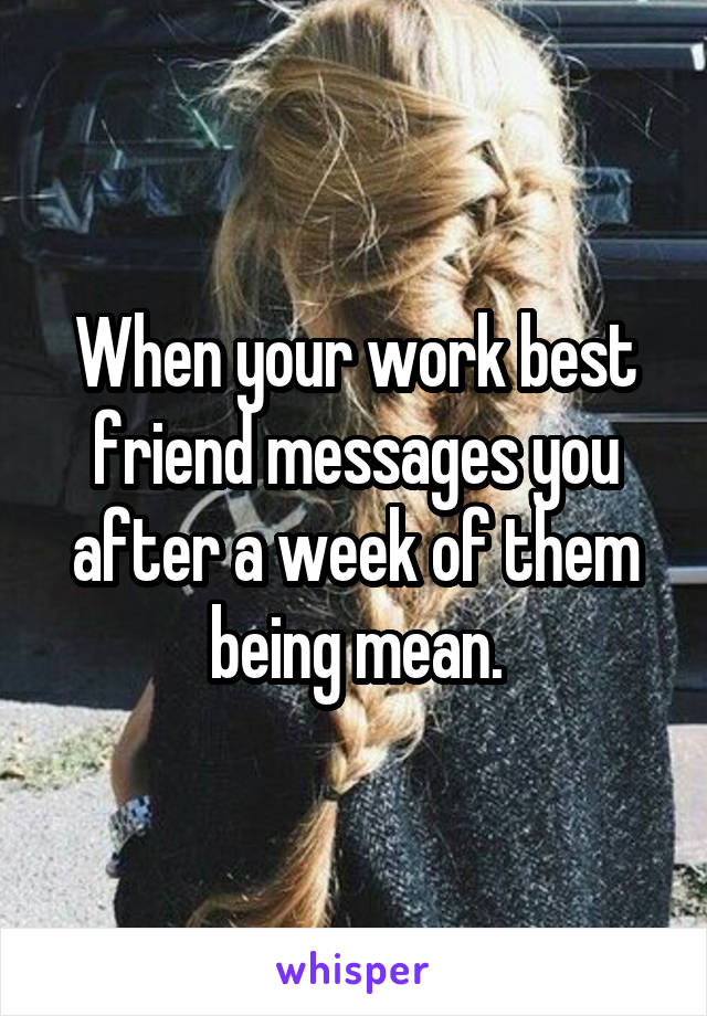 When your work best friend messages you after a week of them being mean.