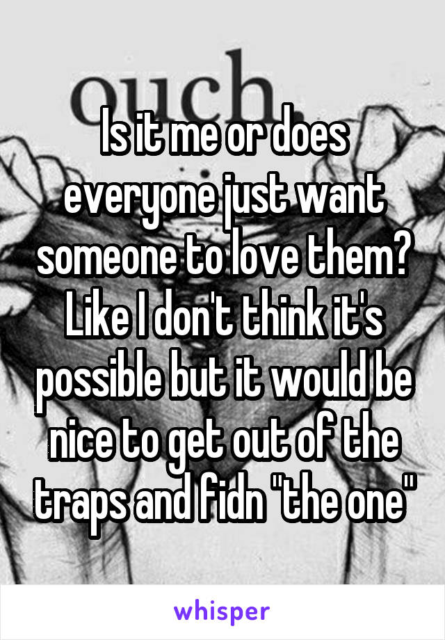 """Is it me or does everyone just want someone to love them? Like I don't think it's possible but it would be nice to get out of the traps and fidn """"the one"""""""