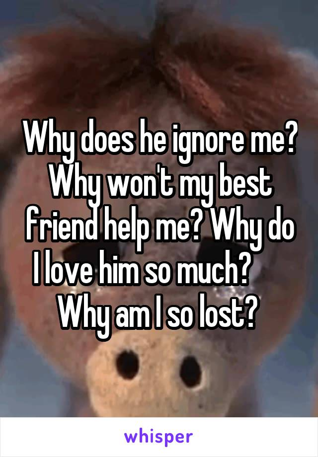 Why does he ignore me? Why won't my best friend help me? Why do I love him so much?       Why am I so lost?