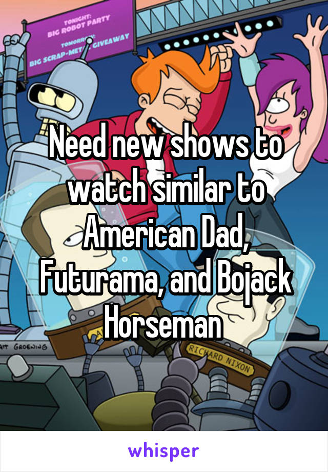 Need new shows to watch similar to American Dad, Futurama, and Bojack Horseman