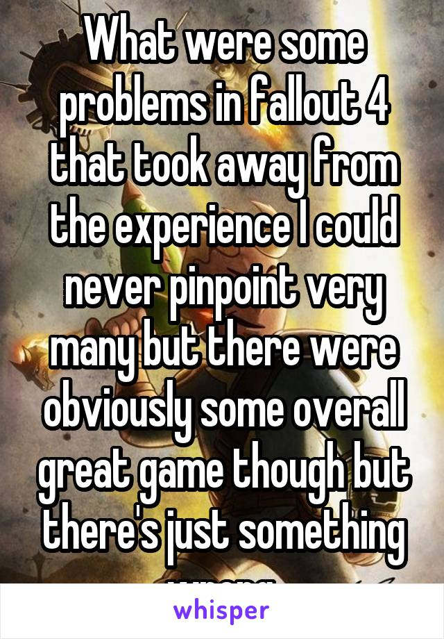 What were some problems in fallout 4 that took away from the experience I could never pinpoint very many but there were obviously some overall great game though but there's just something wrong.