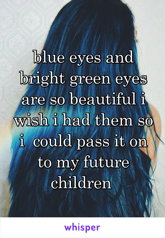 blue eyes and bright green eyes are so beautiful i wish i had them so i  could pass it on to my future children
