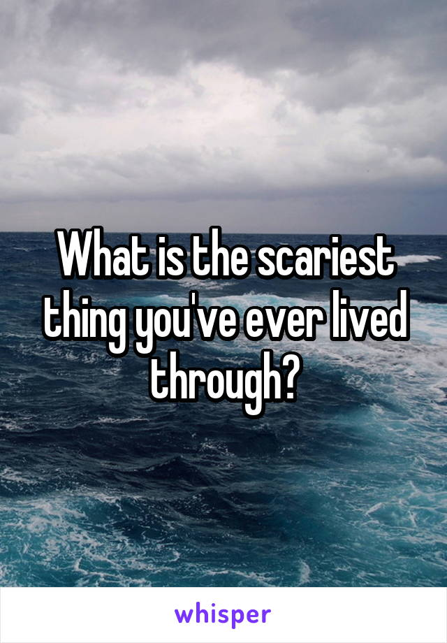 What is the scariest thing you've ever lived through?