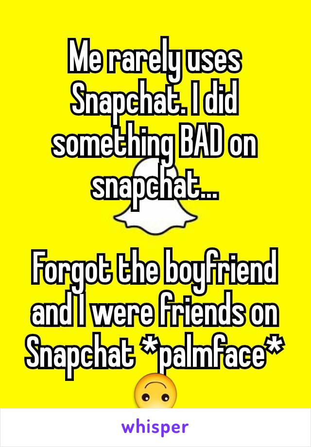 Me rarely uses Snapchat. I did something BAD on snapchat...  Forgot the boyfriend and I were friends on Snapchat *palmface* 🙃