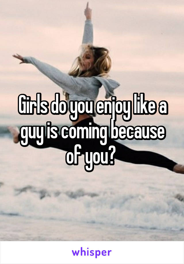 Girls do you enjoy like a guy is coming because of you?
