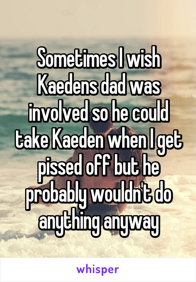Sometimes I wish Kaedens dad was involved so he could take Kaeden when I get pissed off but he probably wouldn't do anything anyway