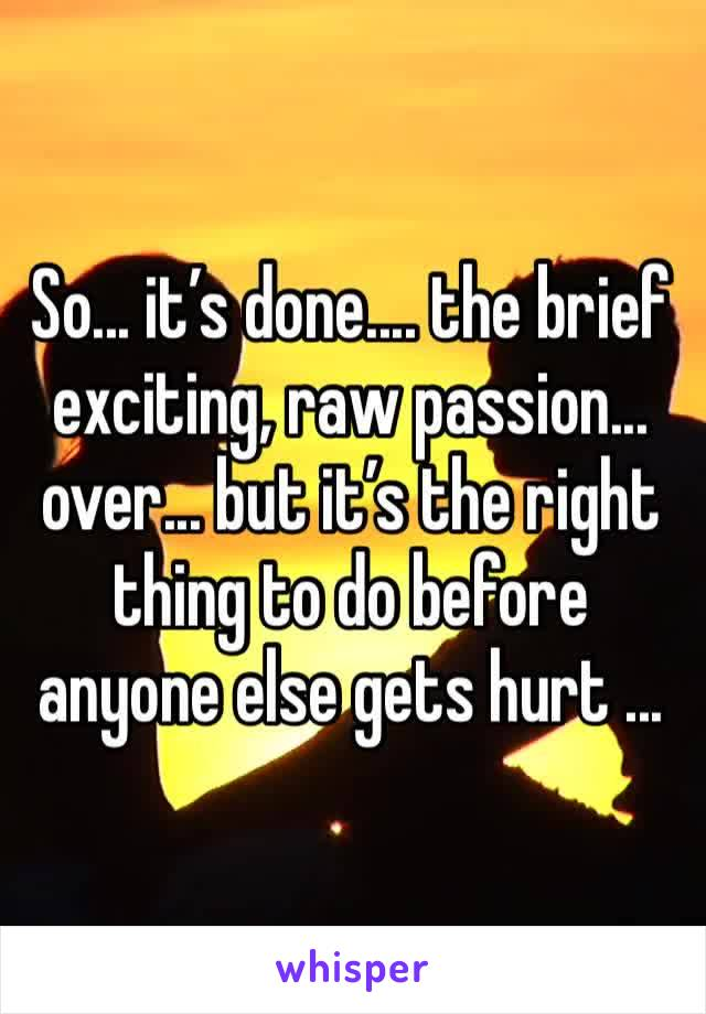 So... it's done.... the brief exciting, raw passion... over... but it's the right thing to do before anyone else gets hurt ...