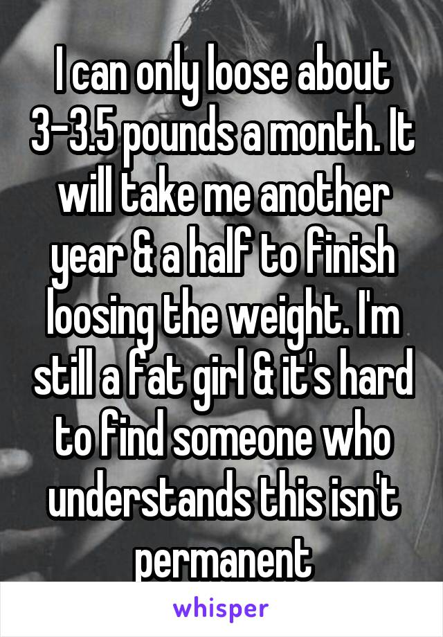 I can only loose about 3-3.5 pounds a month. It will take me another year & a half to finish loosing the weight. I'm still a fat girl & it's hard to find someone who understands this isn't permanent