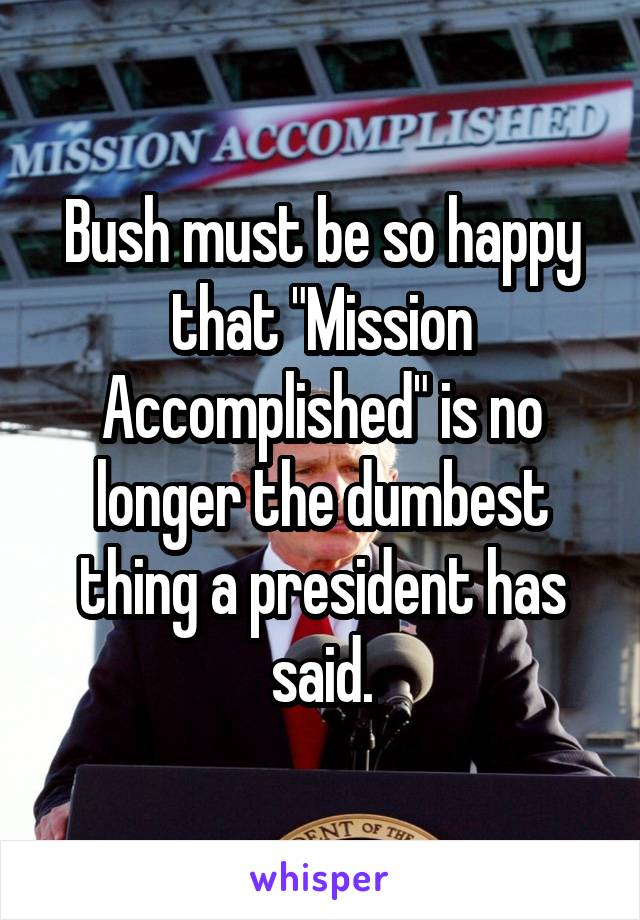 """Bush must be so happy that """"Mission Accomplished"""" is no longer the dumbest thing a president has said."""