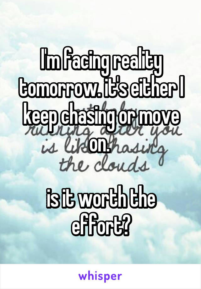 I'm facing reality tomorrow. it's either I keep chasing or move on.   is it worth the effort?