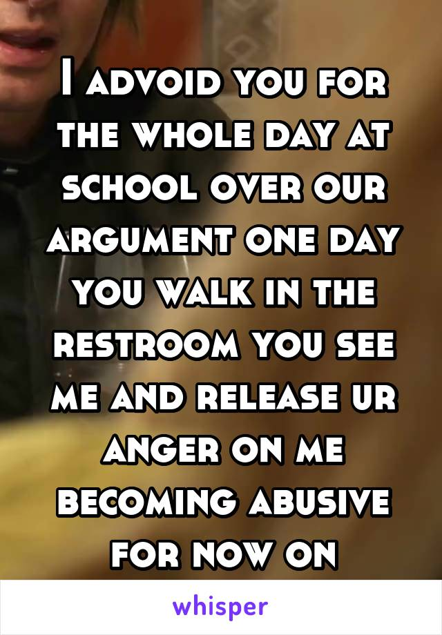 I advoid you for the whole day at school over our argument one day you walk in the restroom you see me and release ur anger on me becoming abusive for now on