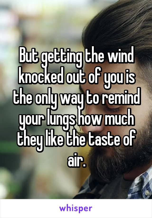 But getting the wind knocked out of you is the only way to remind your lungs how much they like the taste of air.