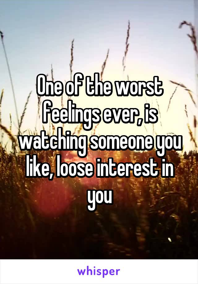 One of the worst feelings ever, is watching someone you like, loose interest in you