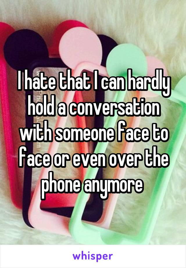I hate that I can hardly hold a conversation with someone face to face or even over the phone anymore