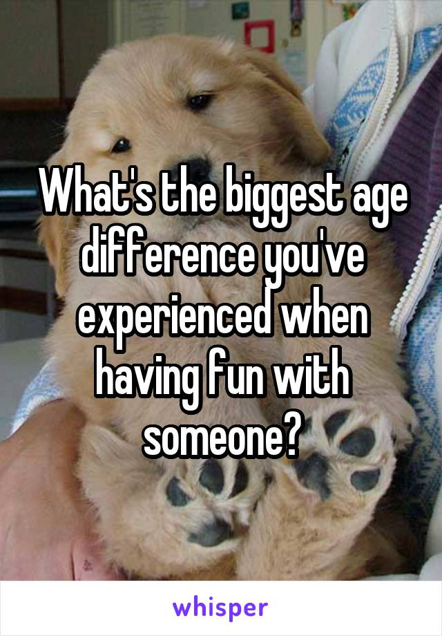 What's the biggest age difference you've experienced when having fun with someone?