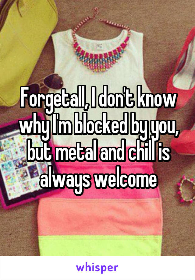 Forgetall, I don't know why I'm blocked by you, but metal and chill is always welcome