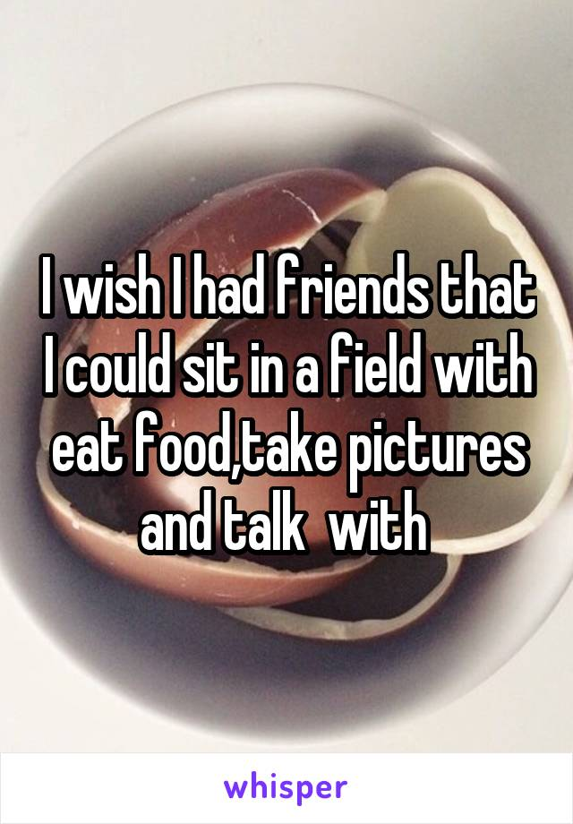 I wish I had friends that I could sit in a field with eat food,take pictures and talk  with