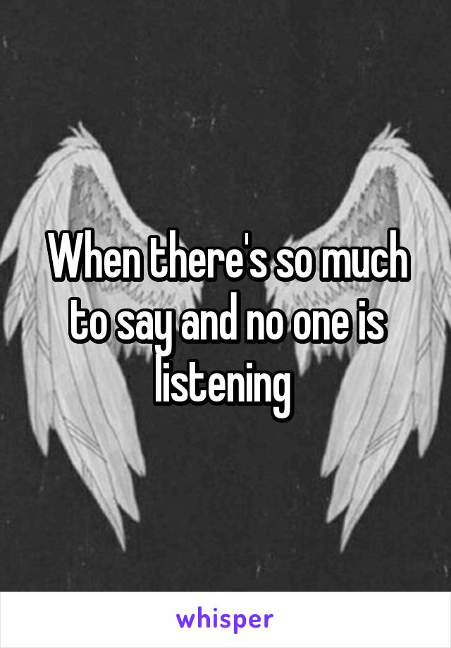 When there's so much to say and no one is listening