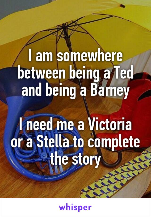 I am somewhere between being a Ted and being a Barney  I need me a Victoria or a Stella to complete the story