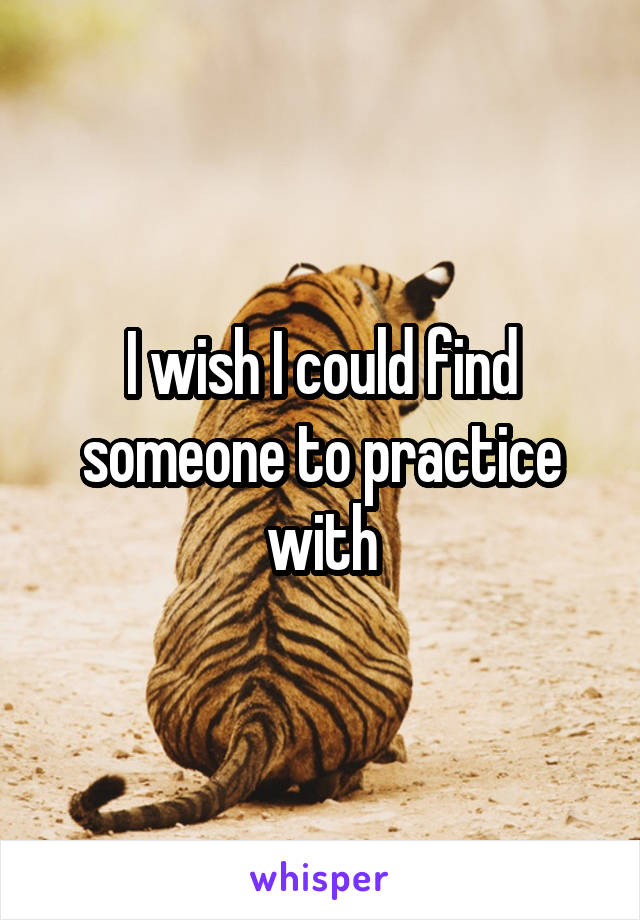 I wish I could find someone to practice with