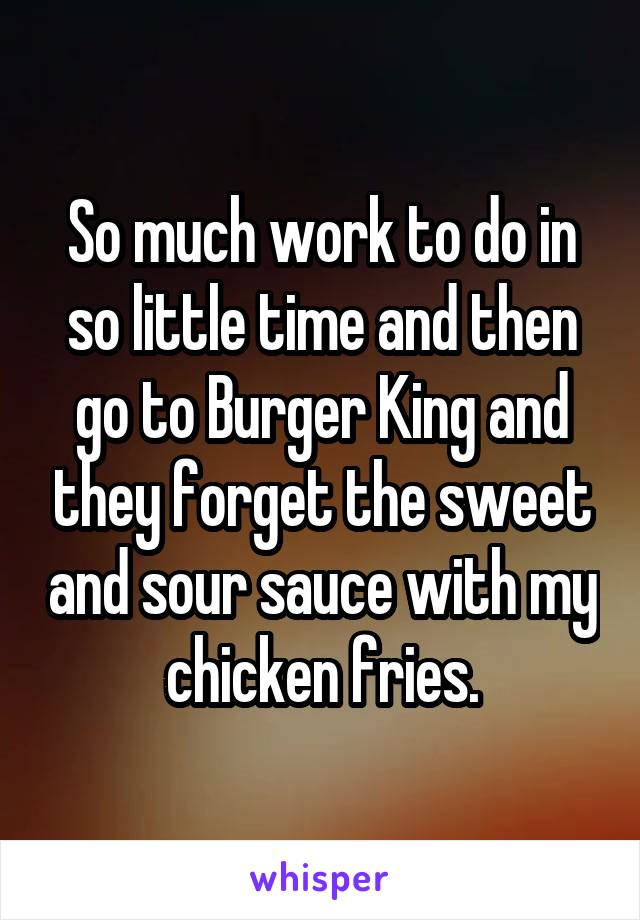 So much work to do in so little time and then go to Burger King and they forget the sweet and sour sauce with my chicken fries.