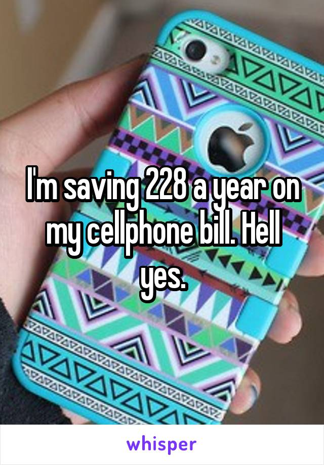I'm saving 228 a year on my cellphone bill. Hell yes.