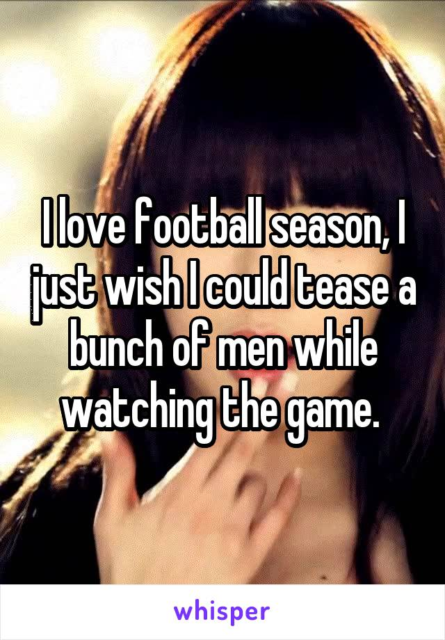 I love football season, I just wish I could tease a bunch of men while watching the game.