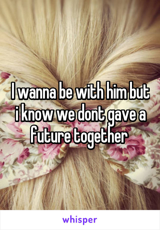 I wanna be with him but i know we dont gave a future together