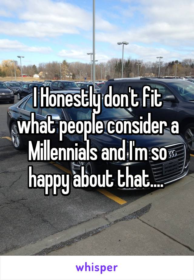 I Honestly don't fit what people consider a Millennials and I'm so happy about that....
