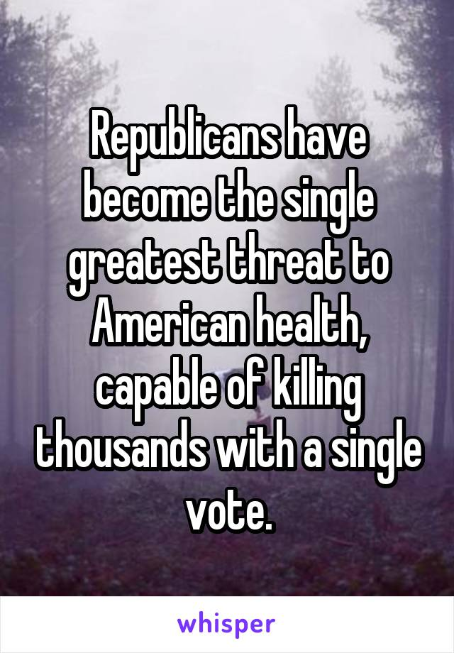 Republicans have become the single greatest threat to American health, capable of killing thousands with a single vote.