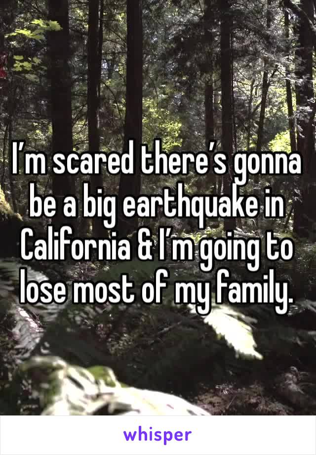 I'm scared there's gonna be a big earthquake in California & I'm going to lose most of my family.