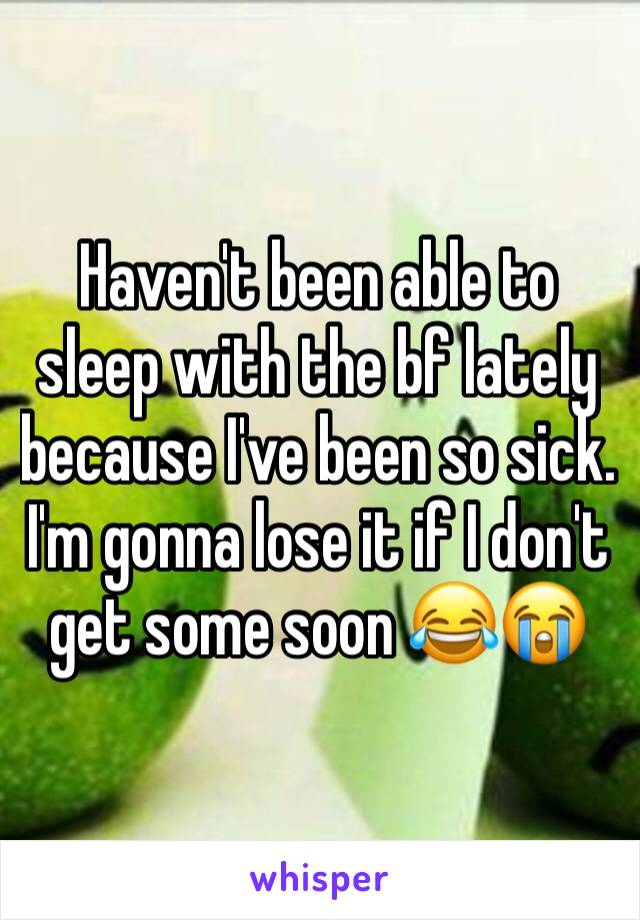Haven't been able to sleep with the bf lately because I've been so sick. I'm gonna lose it if I don't get some soon 😂😭