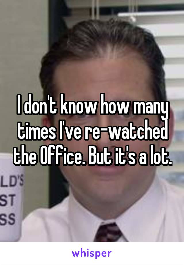 I don't know how many times I've re-watched the Office. But it's a lot.