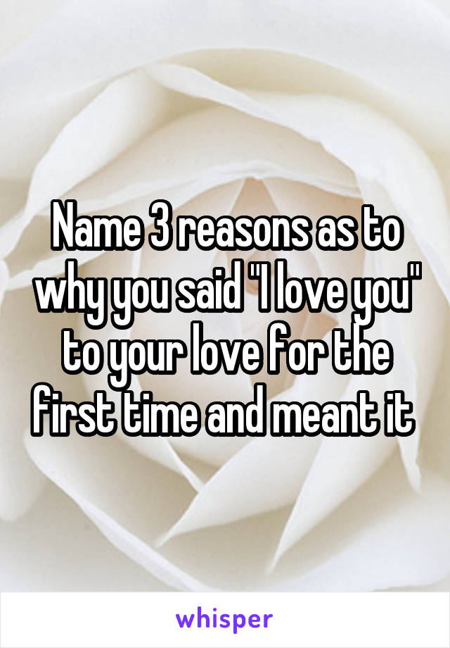 "Name 3 reasons as to why you said ""I love you"" to your love for the first time and meant it"
