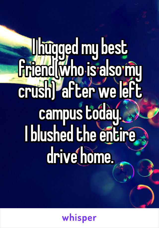 I hugged my best friend(who is also my crush)  after we left campus today. I blushed the entire drive home.