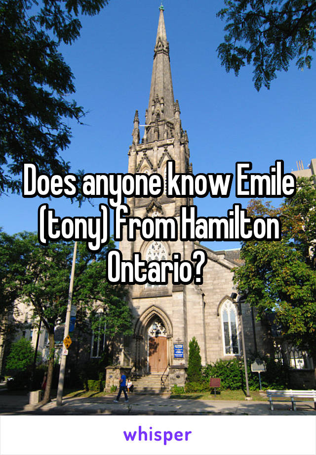 Does anyone know Emile (tony) from Hamilton Ontario?