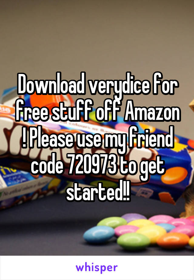 Download verydice for free stuff off Amazon ! Please use my friend code 720973 to get started!!