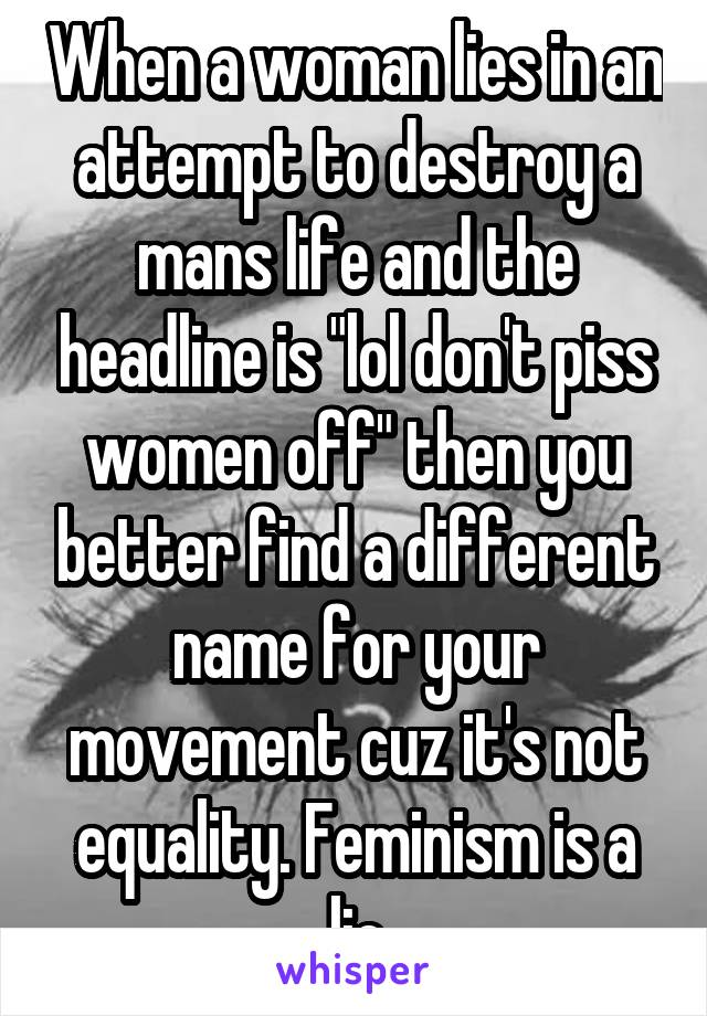 "When a woman lies in an attempt to destroy a mans life and the headline is ""lol don't piss women off"" then you better find a different name for your movement cuz it's not equality. Feminism is a lie"