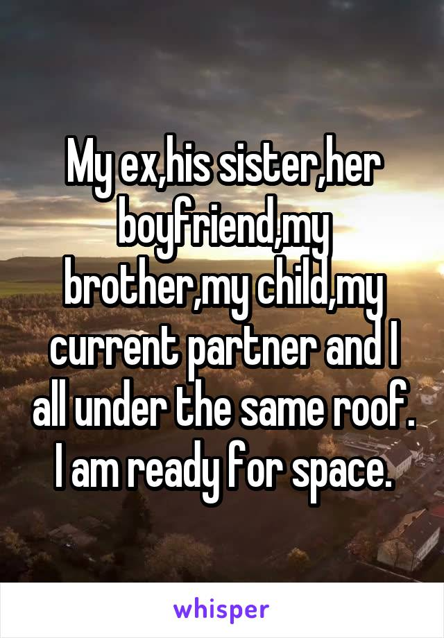 My ex,his sister,her boyfriend,my brother,my child,my current partner and I all under the same roof. I am ready for space.