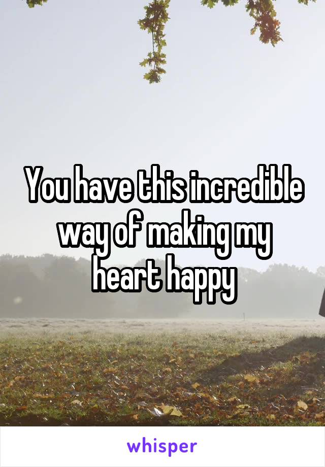 You have this incredible way of making my heart happy