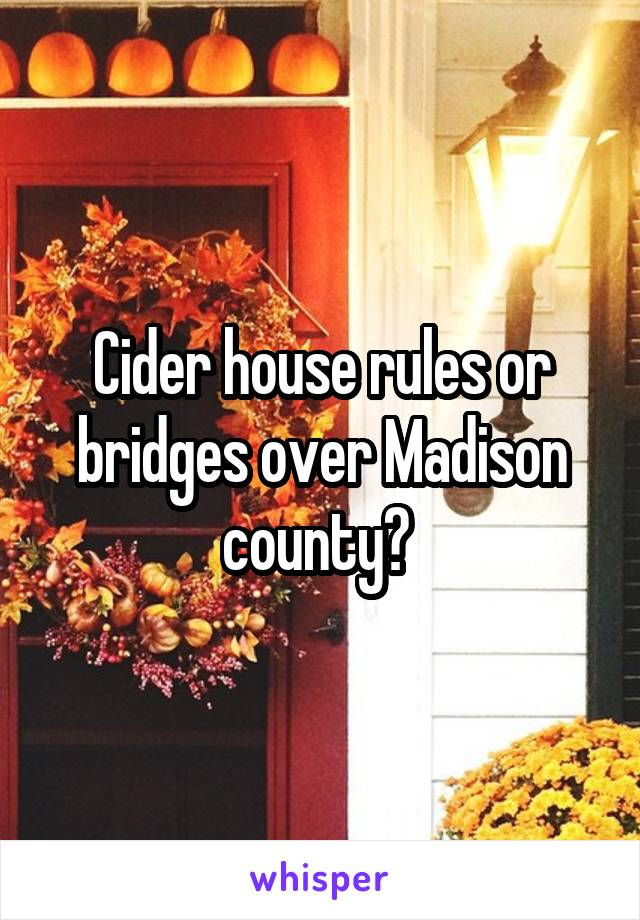 Cider house rules or bridges over Madison county?