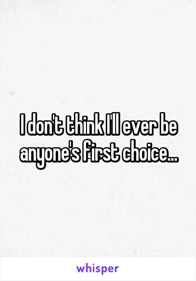 I don't think I'll ever be anyone's first choice...
