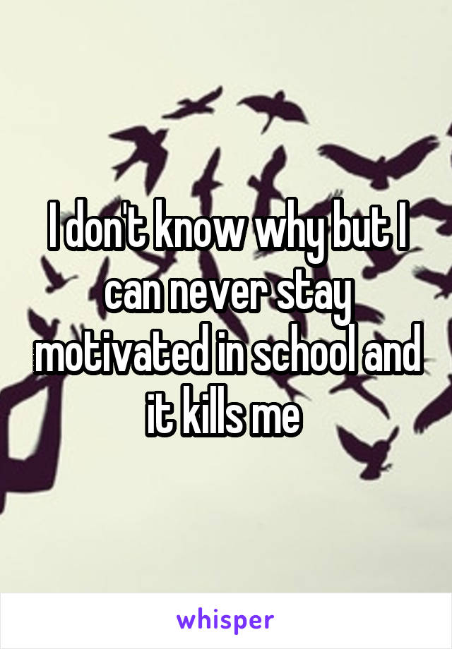 I don't know why but I can never stay motivated in school and it kills me