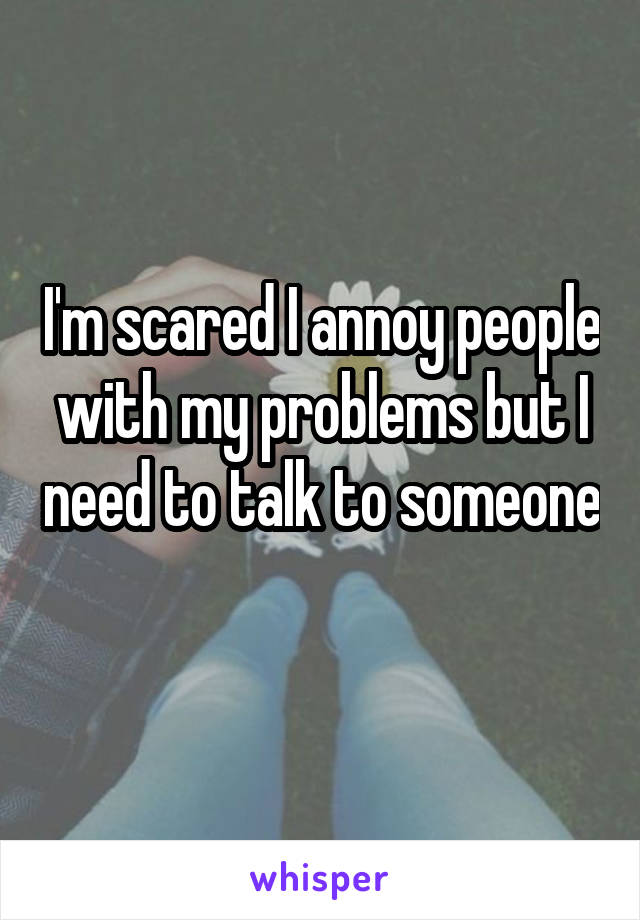 I'm scared I annoy people with my problems but I need to talk to someone