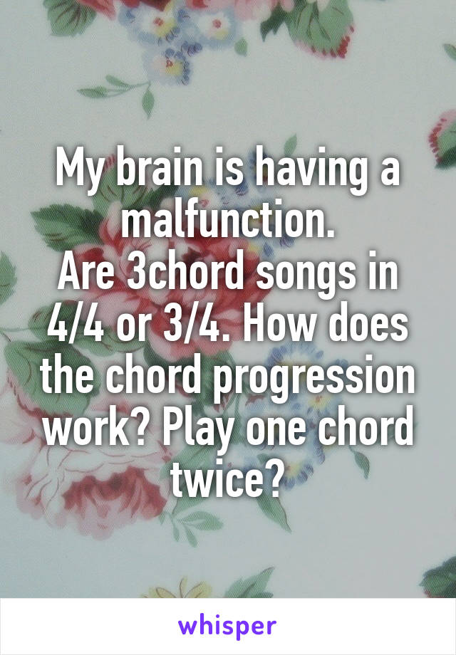 My brain is having a malfunction. Are 3chord songs in 4/4 or 3/4. How does the chord progression work? Play one chord twice?