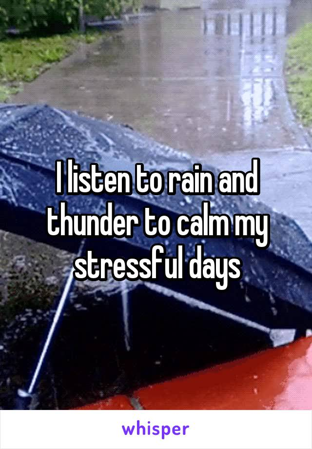 I listen to rain and thunder to calm my stressful days