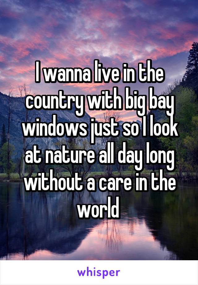 I wanna live in the country with big bay windows just so I look at nature all day long without a care in the world