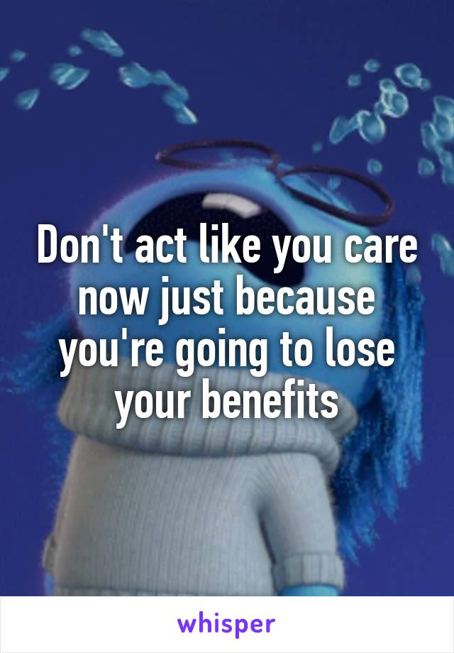 Don't act like you care now just because you're going to lose your benefits